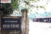 Chủ tịch Quảng Nam chỉ đạo làm rõ khuất tất ở TT Y tế Tiên Phước
